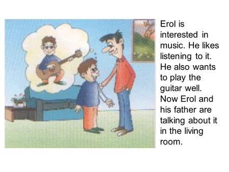 Erol is interested in music. He likes listening to it. He also wants to play the guitar well. Now Erol and his father are talking about it in the living.