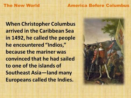 "When Christopher Columbus arrived in the Caribbean Sea in 1492, he called the people he encountered ""Indios,"" because the mariner was convinced that he."