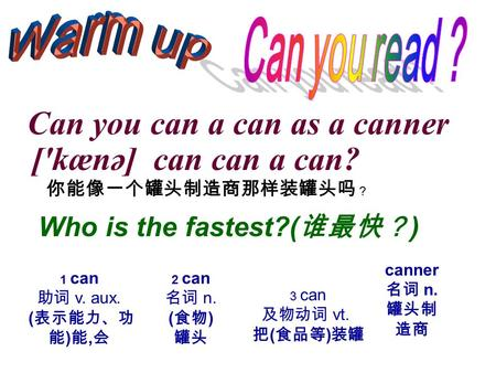 Can you can a can as a canner ['kænə] can can a can? 你能像一个罐头制造商那样装罐头吗 ? Who is the fastest?( 谁最快? ) 1 can 助词 v. aux. ( 表示能力、功 能 ) 能, 会 2 can 名词 n. ( 食物.