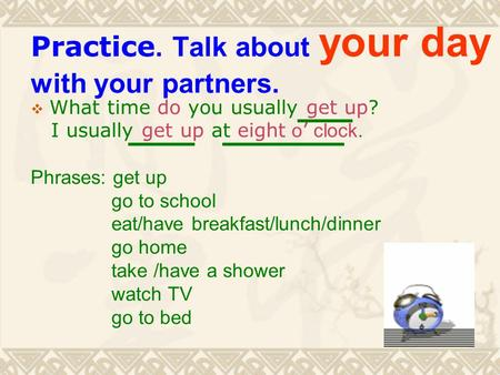 Practice. Talk about your day with your partners.  What time do you usually get up? I usually get up at eight o ' clock. Phrases: get up go to school.
