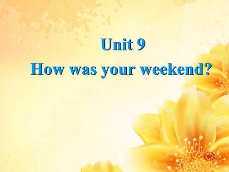 Unit 9 How was your weekend? Unit 9 How was your weekend?
