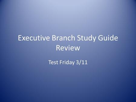 Executive Branch Study Guide Review Test Friday 3/11.