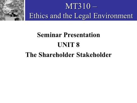 MT310 – Ethics and the Legal Environment Seminar Presentation UNIT 8 The Shareholder Stakeholder.