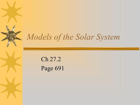 Models of the Solar System Ch 27.2 Page 691 Early models  Around 2,000 years ago, Aristotle suggested the earth- centered or geocentric model of the.