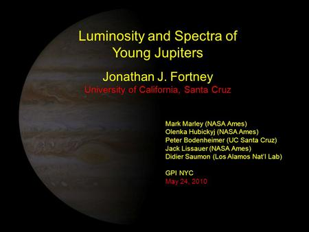 Luminosity and Spectra of Young Jupiters Jonathan J. Fortney University of California, Santa Cruz Mark Marley (NASA Ames) Olenka Hubickyj (NASA Ames) Peter.