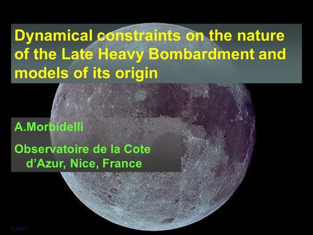 Dynamical constraints on the nature of the Late Heavy Bombardment and models of its origin A.Morbidelli Observatoire de la Cote d'Azur, Nice, France.