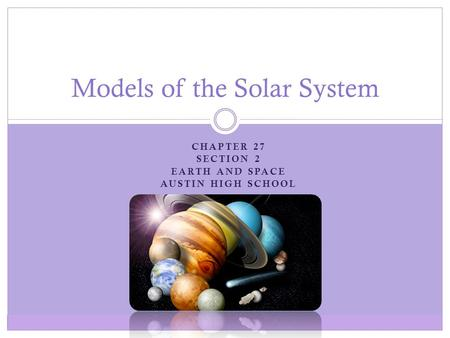 CHAPTER 27 SECTION 2 EARTH AND SPACE AUSTIN HIGH SCHOOL Models of the Solar System.