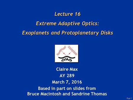 Page 1 Lecture 16 Extreme Adaptive Optics: Exoplanets and Protoplanetary Disks Claire Max AY 289 March 7, 2016 Based in part on slides from Bruce Macintosh.