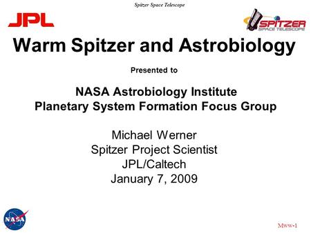 Spitzer Space Telescope Mww-1 Warm Spitzer and Astrobiology Presented to NASA Astrobiology Institute Planetary System Formation Focus Group Michael Werner.