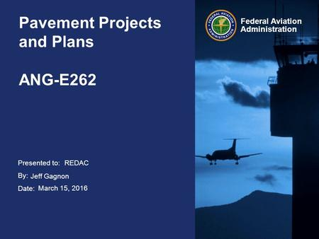 Presented to: By: Date: Federal Aviation Administration Pavement Projects and Plans ANG-E262 REDAC Jeff Gagnon March 15, 2016.