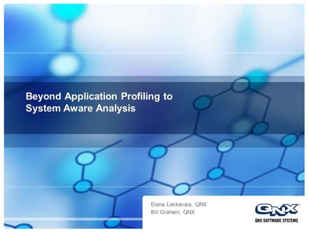 Beyond Application Profiling to System Aware Analysis Elena Laskavaia, QNX Bill Graham, QNX.