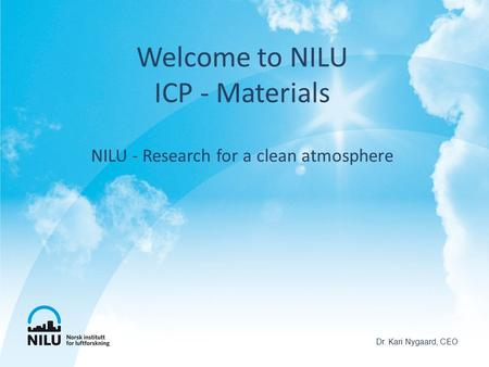 Welcome to NILU ICP - Materials NILU - Research for a clean atmosphere Dr. Kari Nygaard, CEO.