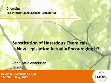 Substitution of Hazardous Chemicals – Is New Legislation Actually Encouraging It? Anne-Sofie Andersson Director ChemSec The International Chemical Secretariat.