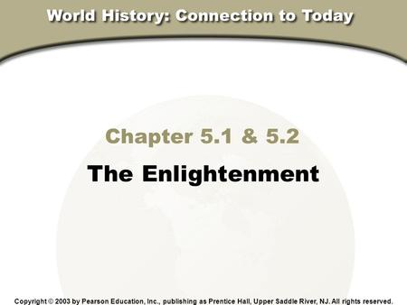 Chapter 18, Section Chapter 5.1 & 5.2 The Enlightenment Copyright © 2003 by Pearson Education, Inc., publishing as Prentice Hall, Upper Saddle River, NJ.