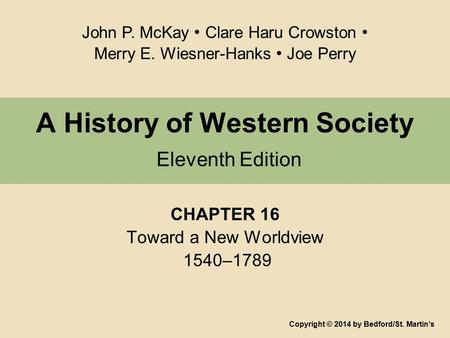 A History of Western Society Eleventh Edition CHAPTER 16 Toward a New Worldview 1540–1789 Copyright © 2014 by Bedford/St. Martin's John P. McKay Clare.