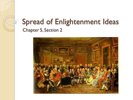 Spread of Enlightenment Ideas Chapter 5, Section 2.