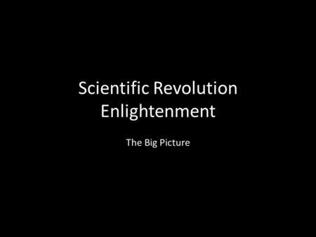 Scientific Revolution Enlightenment The Big Picture.