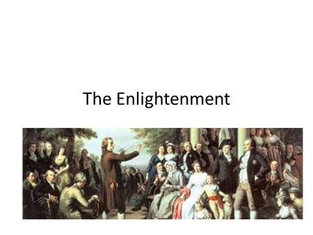 The Enlightenment Philosophical movement in the 17 th century in Europe Emphasis on Science, logic and reason, moving away from tradition and superstition.