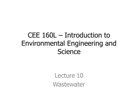 CEE 160L – Introduction to Environmental Engineering and Science Lecture 10 Wastewater.