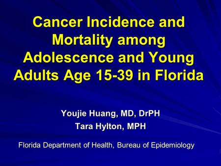 Cancer Incidence and Mortality among Adolescence and Young Adults Age 15-39 in Florida Youjie Huang, MD, DrPH Tara Hylton, MPH Florida Department of Health,