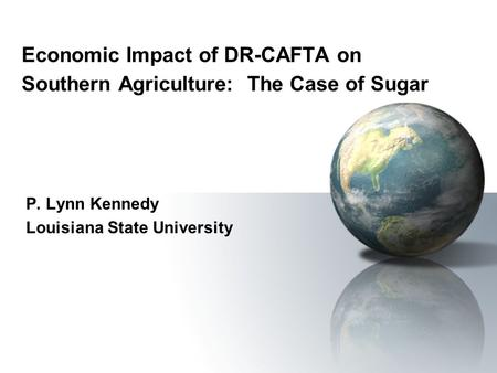 Economic Impact of DR-CAFTA on Southern Agriculture: The Case of Sugar P. Lynn Kennedy Louisiana State University.