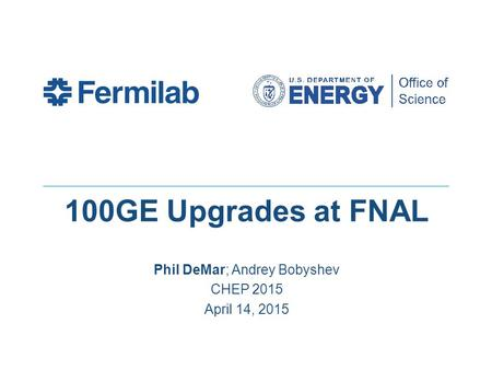 100GE Upgrades at FNAL Phil DeMar; Andrey Bobyshev CHEP 2015 April 14, 2015.
