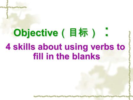 Objective (目标) : 4 skills about using verbs to fill in the blanks 4 skills about using verbs to fill in the blanks.