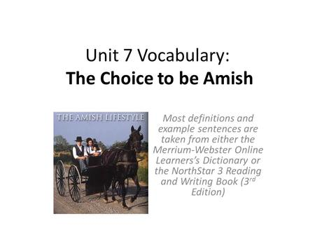 Unit 7 Vocabulary: The Choice to be Amish Most definitions and example sentences are taken from either the Merrium-Webster Online Learners's Dictionary.