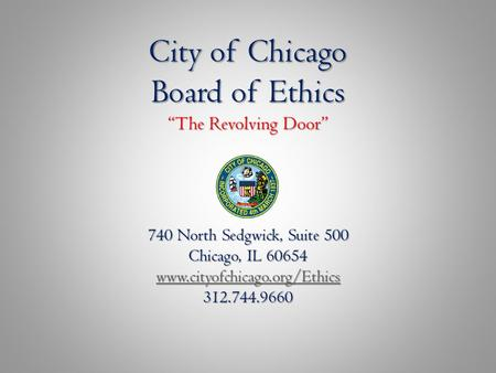 "City of Chicago Board of Ethics ""The Revolving Door"" 740 North Sedgwick, Suite 500 Chicago, IL 60654 www.cityofchicago.org/Ethics 312.744.9660 www.cityofchicago.org/Ethics."