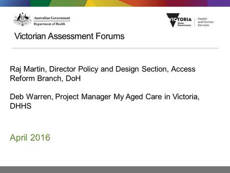 Victorian Assessment Forums Raj Martin, Director Policy and Design Section, Access Reform Branch, DoH Deb Warren, Project Manager My Aged Care in Victoria,