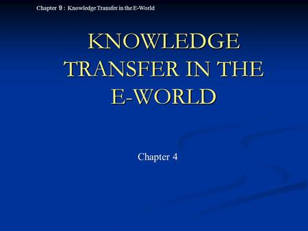 Chapter 9 : Knowledge Transfer in the E-World KNOWLEDGE TRANSFER IN THE E-WORLD Chapter 4.