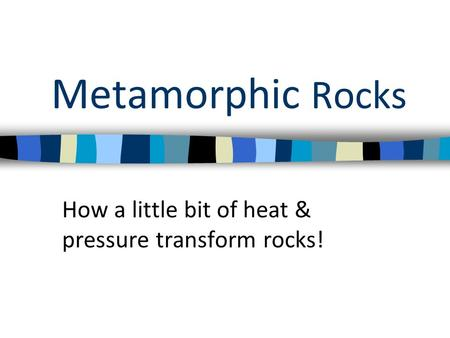 Metamorphic Rocks How a little bit of heat & pressure transform rocks!