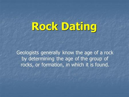 Rock Dating Geologists generally know the age of a rock by determining the age of the group of rocks, or formation, in which it is found.