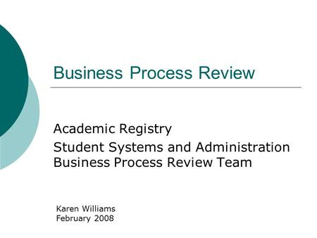Business Process Review Academic Registry Student Systems and Administration Business Process Review Team Karen Williams February 2008.