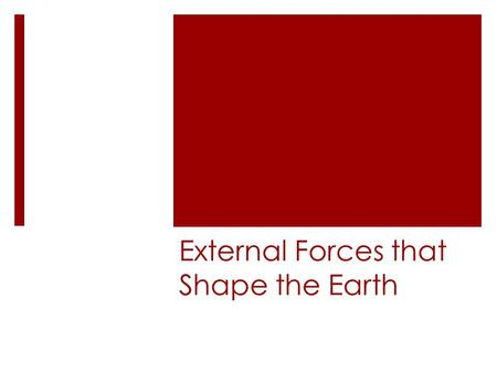 External Forces that Shape the Earth. Erosion Occurs when weathered material is moved by the action of wind, water, ice, or gravity There are several.