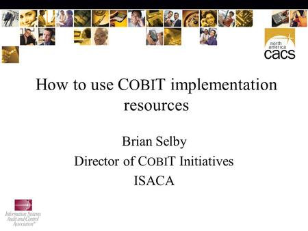 How to use C OBI T implementation resources Brian Selby Director of C OBI T Initiatives ISACA.