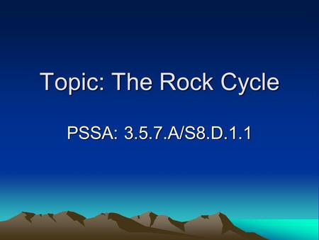 Topic: The Rock Cycle PSSA: 3.5.7.A/S8.D.1.1. Objective: TLW describe the processes involved in the rock cycle. TLW compare weathering, erosion, and deposition.