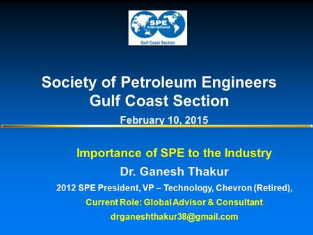 Importance of SPE to the Industry Dr. Ganesh Thakur 2012 SPE President, VP – Technology, Chevron (Retired), Current Role: Global Advisor & Consultant