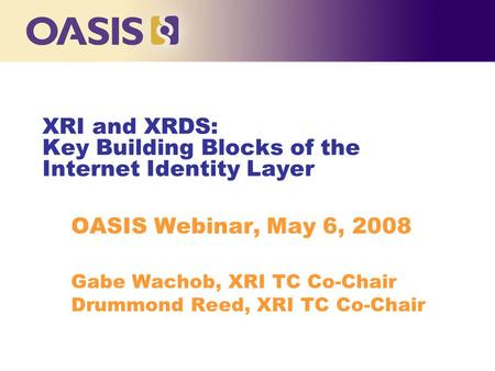 OASIS Webinar, May 6, 2008 Gabe Wachob, XRI TC Co-Chair Drummond Reed, XRI TC Co-Chair XRI and XRDS: Key Building Blocks of the Internet Identity Layer.