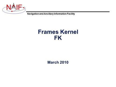 Navigation and Ancillary Information Facility NIF Frames Kernel FK March 2010.