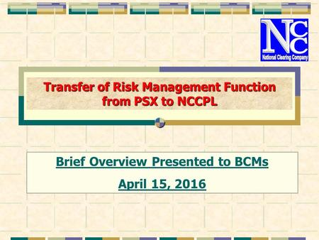 Transfer of Risk Management Function from PSX to NCCPL Brief Overview Presented to BCMs April 15, 2016.