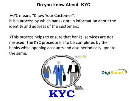 "Do you know About KYC  KYC means ""Know Your Customer"". It is a process by which banks obtain information about the identity and address of the customers."