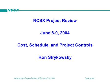 NCSX Strykowsky 1Independent Project Review (IPR) June 8-9, 2004 NCSX Project Review June 8-9, 2004 Cost, Schedule, and Project Controls Ron Strykowsky.