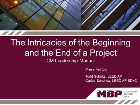 The Intricacies of the Beginning and the End of a Project CM Leadership Manual Presented by: Todd Scholtz, LEED AP Carlos Sanchez, LEED AP BD+C.