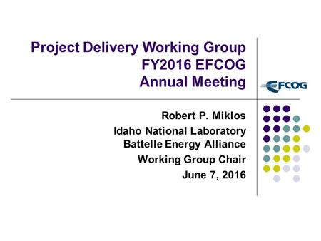 Project Delivery Working Group FY2016 EFCOG Annual Meeting Robert P. Miklos Idaho National Laboratory Battelle Energy Alliance Working Group Chair June.