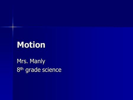 Motion Mrs. Manly 8 th grade science. Motion Name Date MotionPosition Occurs when there is a change in position of an object with respect to a reference.