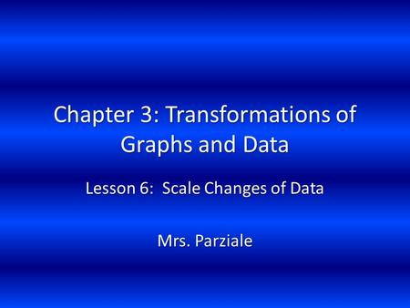 Chapter 3: Transformations of Graphs and Data Lesson 6: Scale Changes of Data Mrs. Parziale.