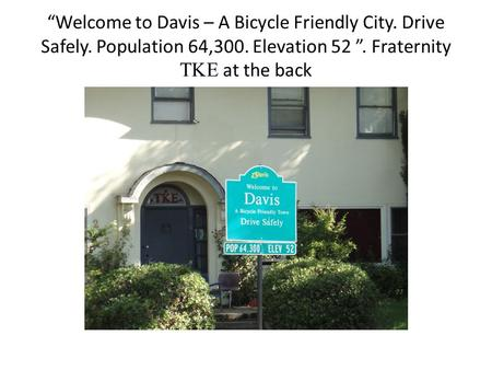 """Welcome to Davis – A Bicycle Friendly City. Drive Safely. Population 64,300. Elevation 52 "". Fraternity  at the back."