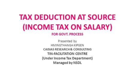 TAX DEDUCTION AT SOURCE (INCOME TAX ON SALARY) FOR GOVT. PROCESS Presented by HMINGTHANGA KIPGEN CAISIAS RESEARCH & CONSULTING TIN-FACILITATION CENTRE.