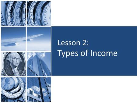 Lesson 2: Types of Income. Objectives: Identify sources of income. Identify various forms of income. Determine how the average wage or salary for different.